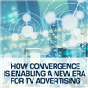 Breaking the mold: how convergence is enabling a new era for TV advertising